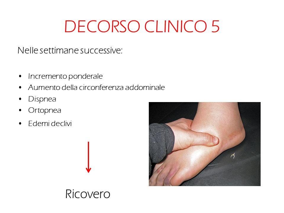 DECORSO CLINICO 5 Nelle settimane successive: Incremento ponderale Aumento della circonferenza addominale Dispnea Ortopnea Edemi declivi Ricovero