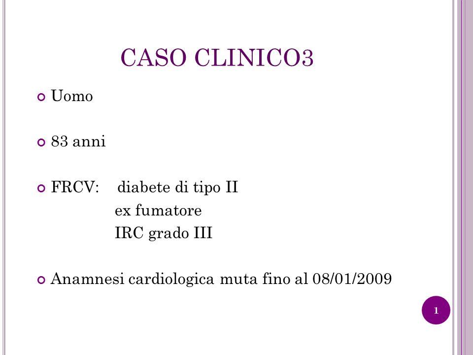 CASO CLINICO3 Uomo 83 anni FRCV: diabete di tipo II ex fumatore IRC grado III Anamnesi cardiologica muta fino al 08/01/2009 1