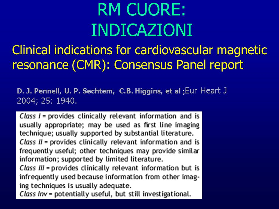 RM CUORE: INDICAZIONI Clinical indications for cardiovascular magnetic resonance (CMR): Consensus Panel report D. J. Pennell, U. P. Sechtem, C.B. Higg