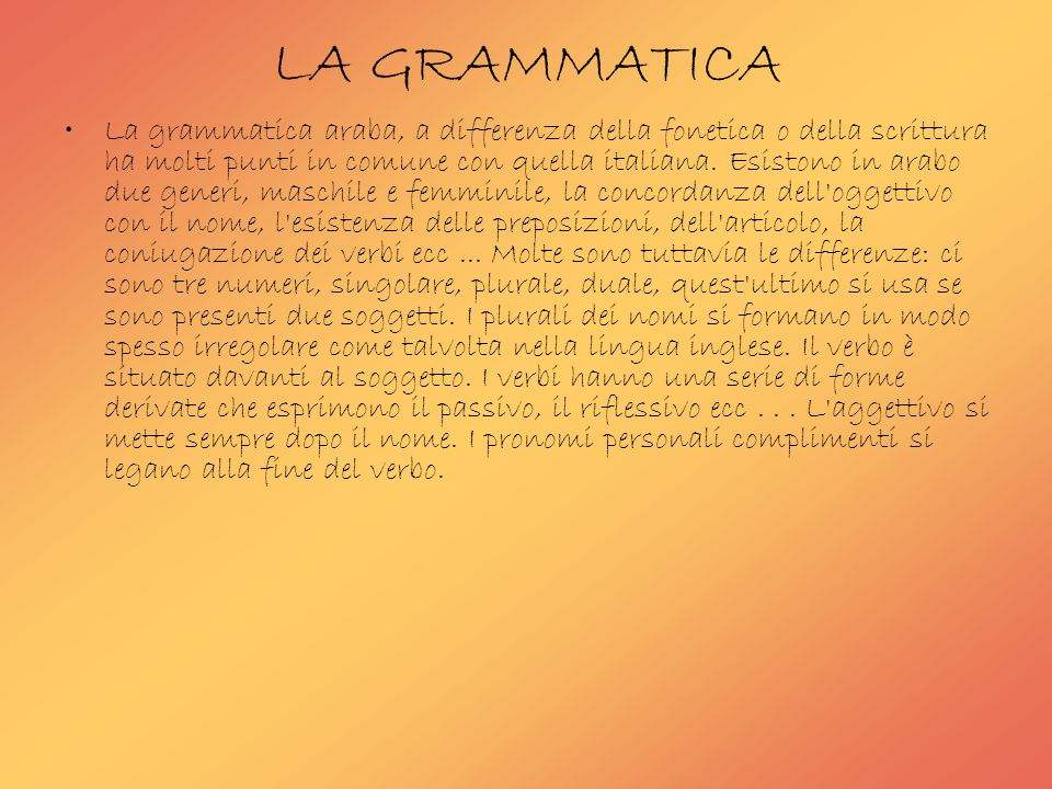 LA GRAMMATICA La grammatica araba, a differenza della fonetica o della scrittura ha molti punti in comune con quella italiana. Esistono in arabo due g