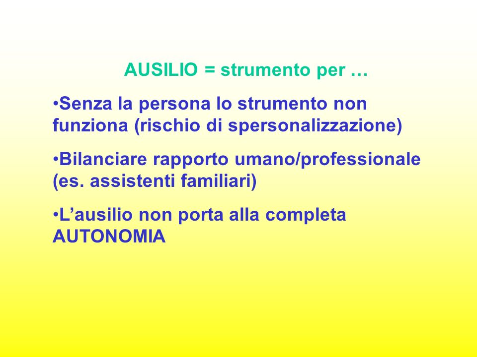 AUSILIO = strumento per … Senza la persona lo strumento non funziona (rischio di spersonalizzazione) Bilanciare rapporto umano/professionale (es.