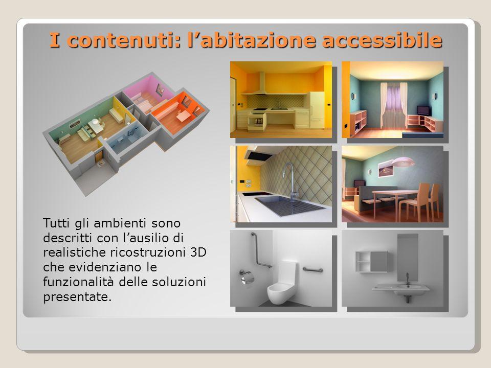 I contenuti: labitazione accessibile Tutti gli ambienti sono descritti con lausilio di realistiche ricostruzioni 3D che evidenziano le funzionalità delle soluzioni presentate.