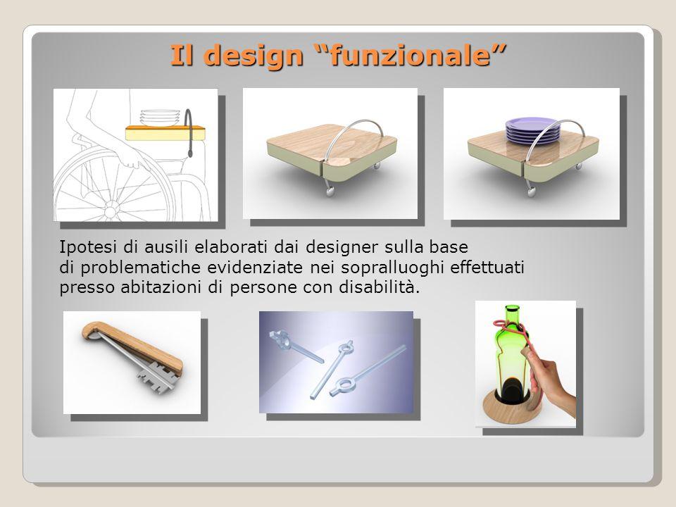 Il design funzionale Ipotesi di ausili elaborati dai designer sulla base di problematiche evidenziate nei sopralluoghi effettuati presso abitazioni di persone con disabilità.