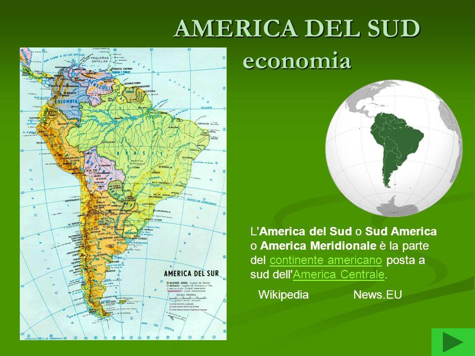 AMERICA DEL SUD economia L'America del Sud o Sud America o America Meridionale è la parte del continente americano posta a sud dell'America Centrale.