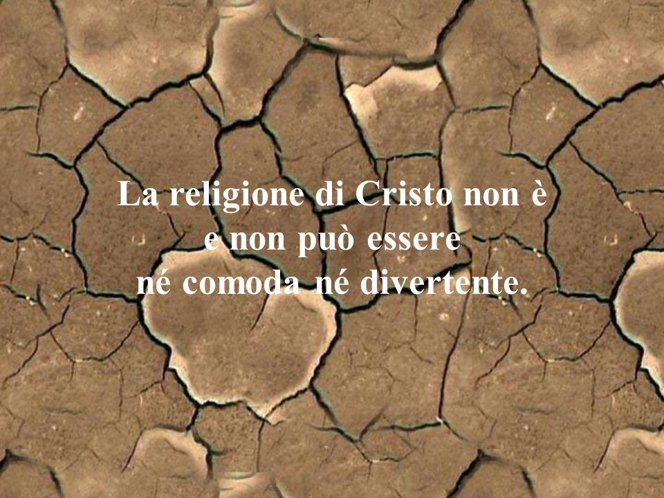 La religione di Cristo non è e non può essere né comoda né divertente.