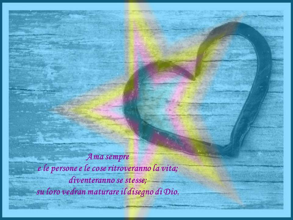 Ama sempre e le persone e le cose ritroveranno la vita; diventeranno se stesse; su loro vedran maturare il disegno di Dio.