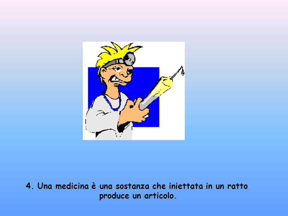 4. Una medicina è una sostanza che iniettata in un ratto produce un articolo.