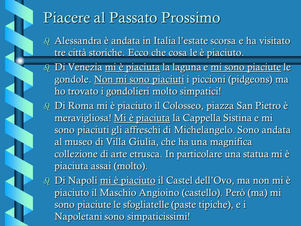 Piacere al Passato Prossimo b Alessandra è andata in Italia lestate scorsa e ha visitato tre città storiche. Ecco che cosa le è piaciuto. b Di Venezia