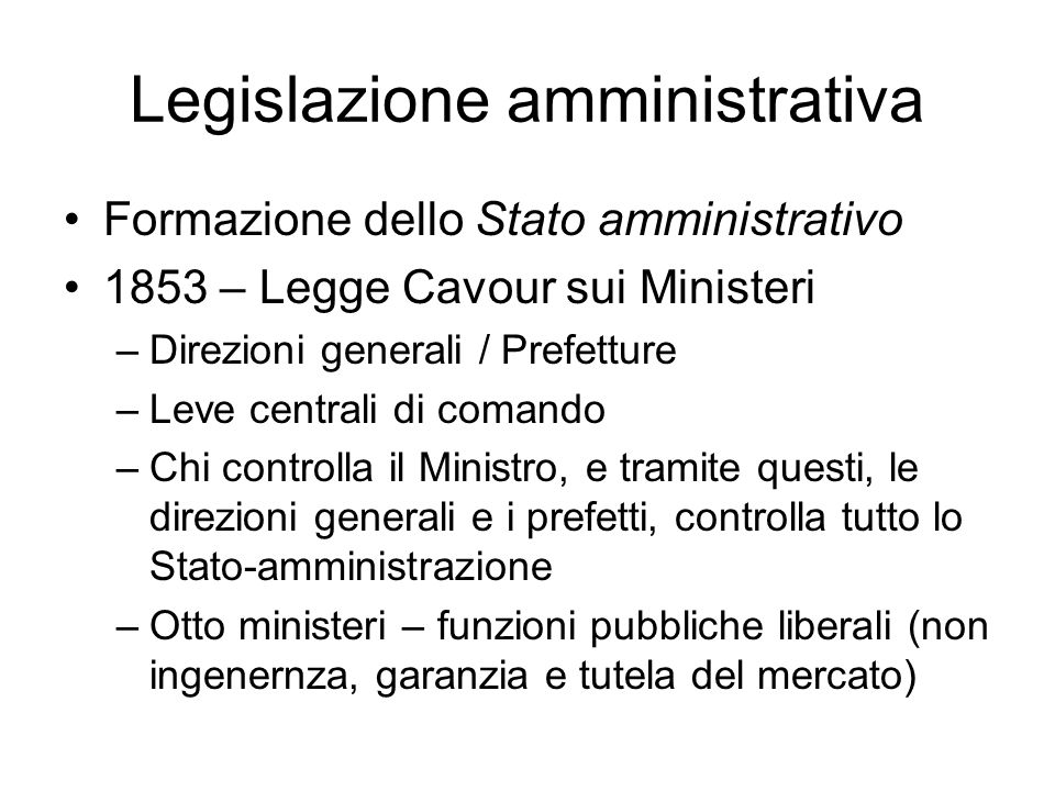 Legislazione amministrativa Formazione dello Stato amministrativo 1853 – Legge Cavour sui Ministeri –Direzioni generali / Prefetture –Leve centrali di