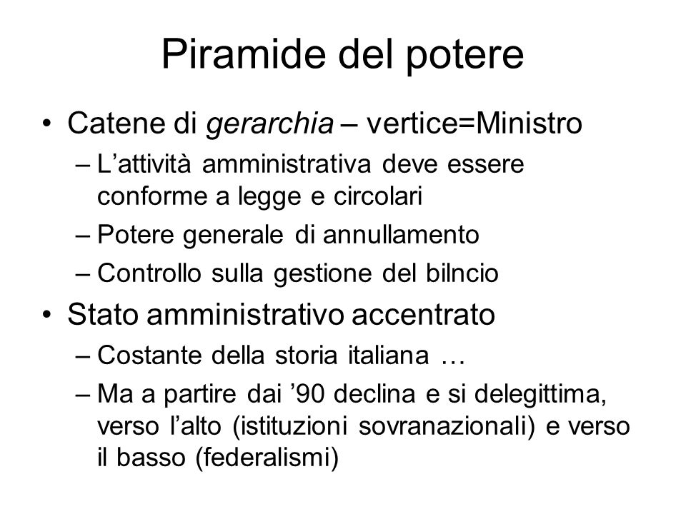 Piramide del potere Catene di gerarchia – vertice=Ministro –Lattività amministrativa deve essere conforme a legge e circolari –Potere generale di annu