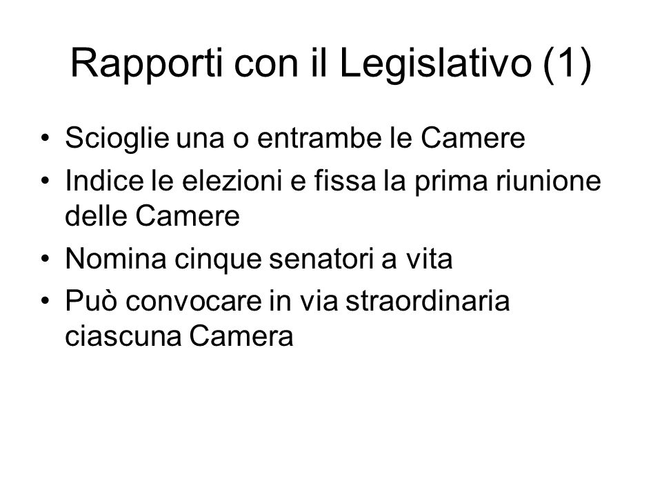Rapporti con il Legislativo (1) Scioglie una o entrambe le Camere Indice le elezioni e fissa la prima riunione delle Camere Nomina cinque senatori a v