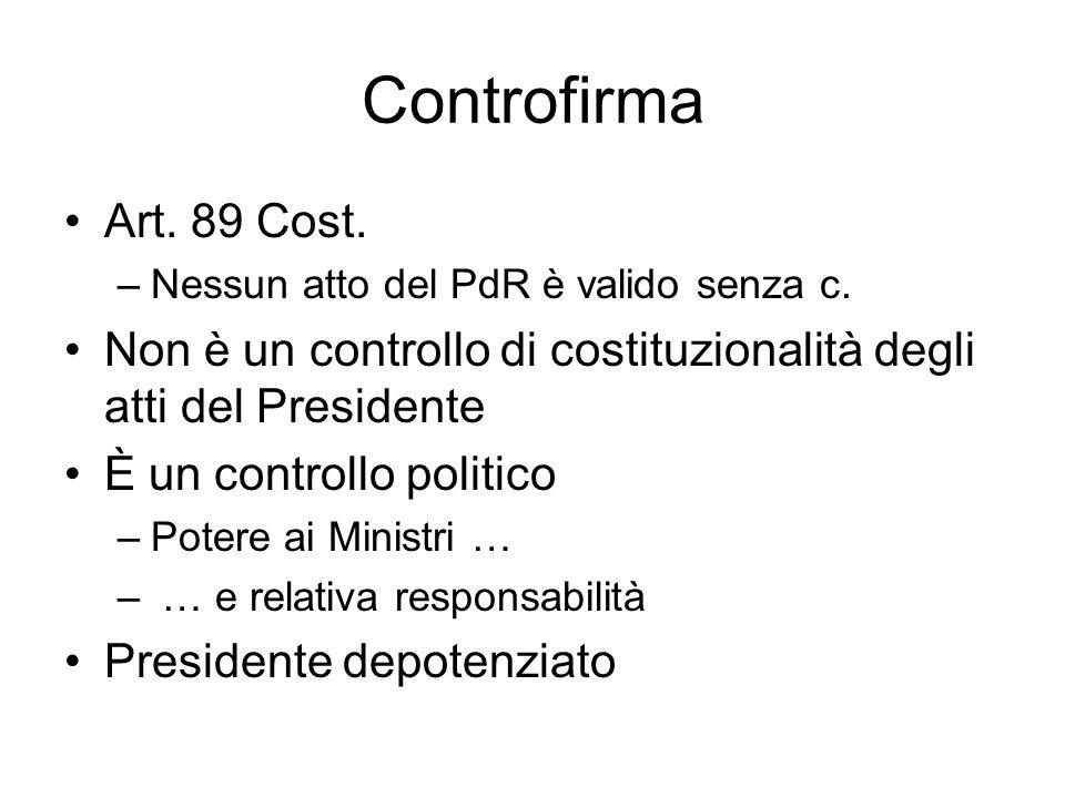 Controfirma Art. 89 Cost. –Nessun atto del PdR è valido senza c. Non è un controllo di costituzionalità degli atti del Presidente È un controllo polit