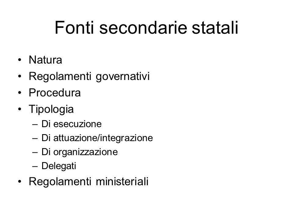 Fonti secondarie statali Natura Regolamenti governativi Procedura Tipologia –Di esecuzione –Di attuazione/integrazione –Di organizzazione –Delegati Re