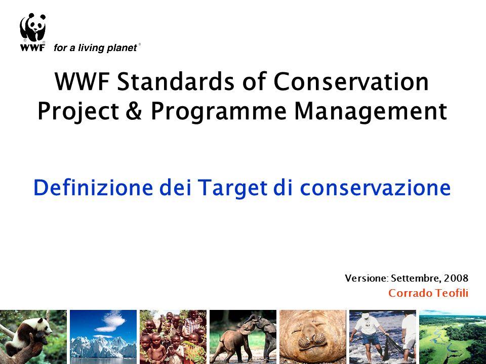 WWF Standards of Conservation Project & Programme Management Definizione dei Target di conservazione Versione: Settembre, 2008 Corrado Teofili
