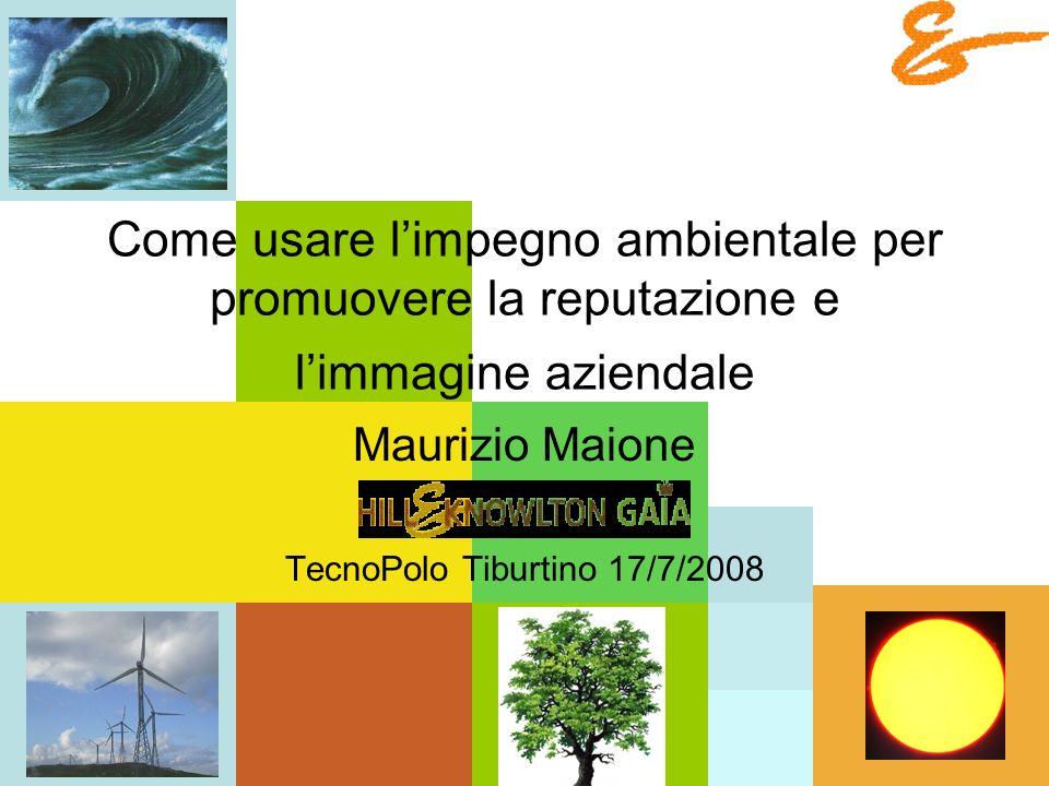 Come usare limpegno ambientale per promuovere la reputazione e limmagine aziendale Maurizio Maione TecnoPolo Tiburtino 17/7/2008