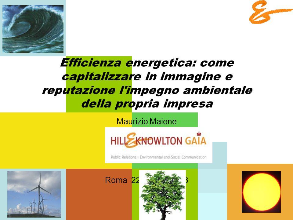 Efficienza energetica: come capitalizzare in immagine e reputazione l impegno ambientale della propria impresa Maurizio Maione Roma 22 ottobre 2008