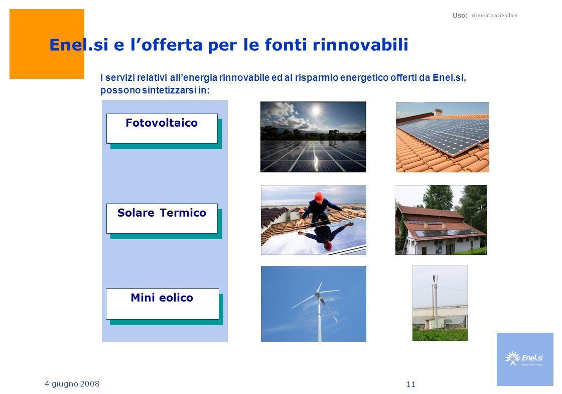 4 giugno 2008 Uso: riservato aziendale 11 Enel.si e lofferta per le fonti rinnovabili Fotovoltaico Mini eolico Solare Termico I servizi relativi allenergia rinnovabile ed al risparmio energetico offerti da Enel.si, possono sintetizzarsi in: