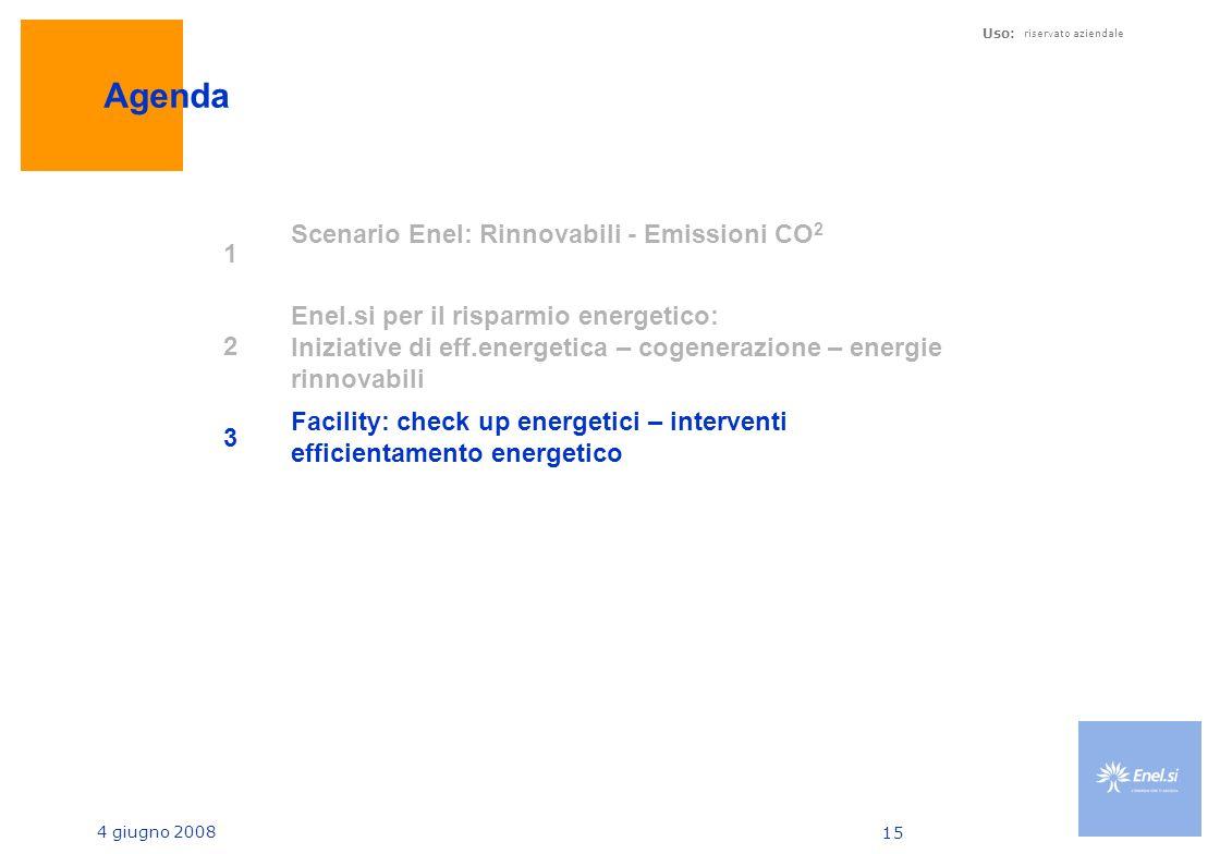 4 giugno 2008 Uso: riservato aziendale 15 Agenda 1 Scenario Enel: Rinnovabili - Emissioni CO 2 2 Enel.si per il risparmio energetico: Iniziative di eff.energetica – cogenerazione – energie rinnovabili 3 Facility: check up energetici – interventi efficientamento energetico
