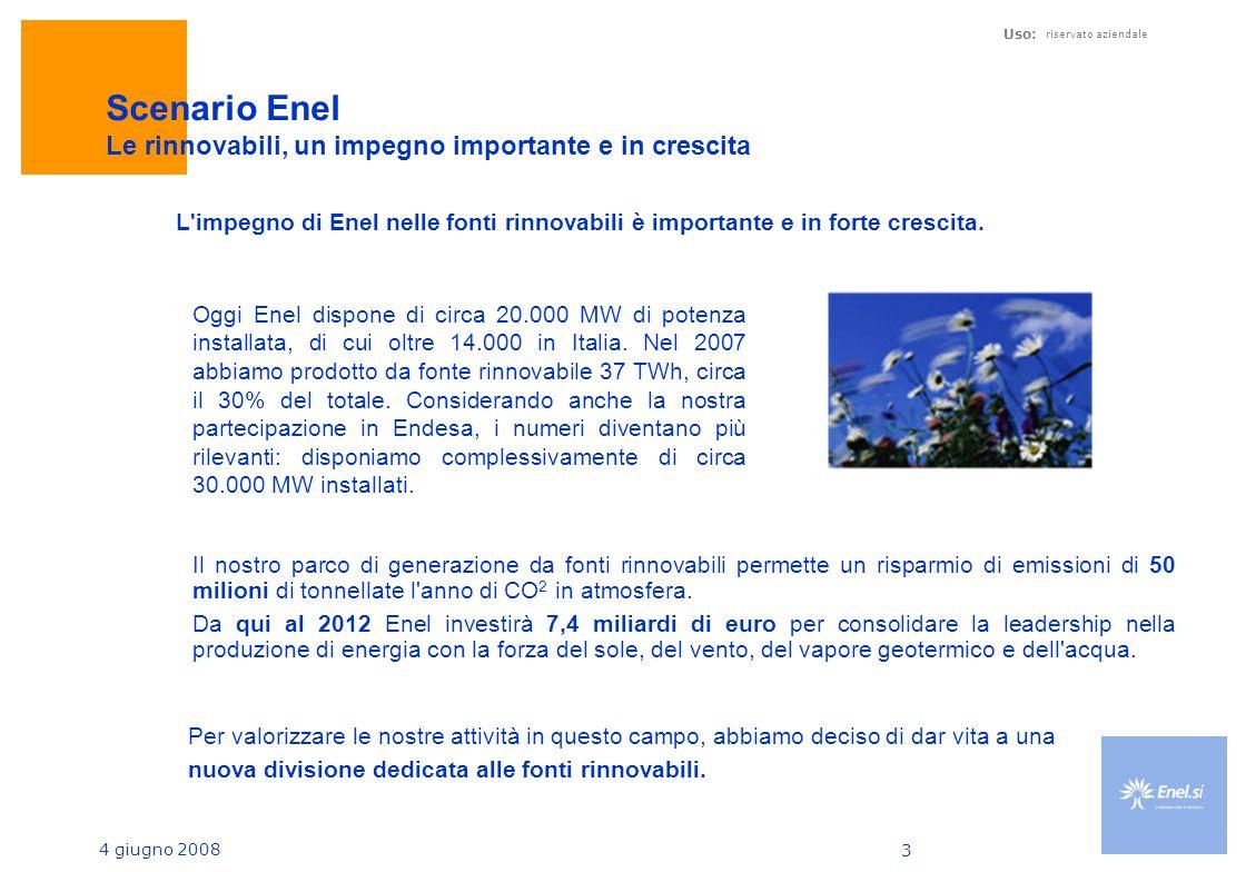 4 giugno 2008 Uso: riservato aziendale 3 Scenario Enel Le rinnovabili, un impegno importante e in crescita Oggi Enel dispone di circa 20.000 MW di potenza installata, di cui oltre 14.000 in Italia.