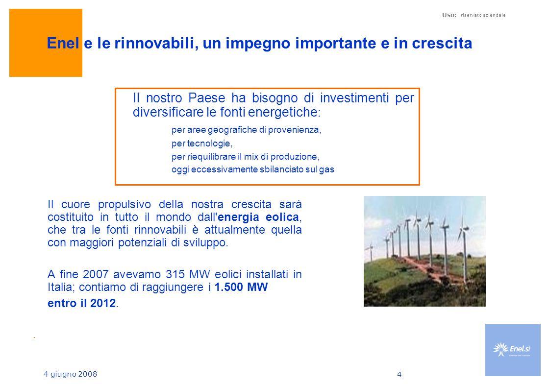 4 giugno 2008 Uso: riservato aziendale 4 Enel e le rinnovabili, un impegno importante e in crescita Il cuore propulsivo della nostra crescita sarà costituito in tutto il mondo dall energia eolica, che tra le fonti rinnovabili è attualmente quella con maggiori potenziali di sviluppo.
