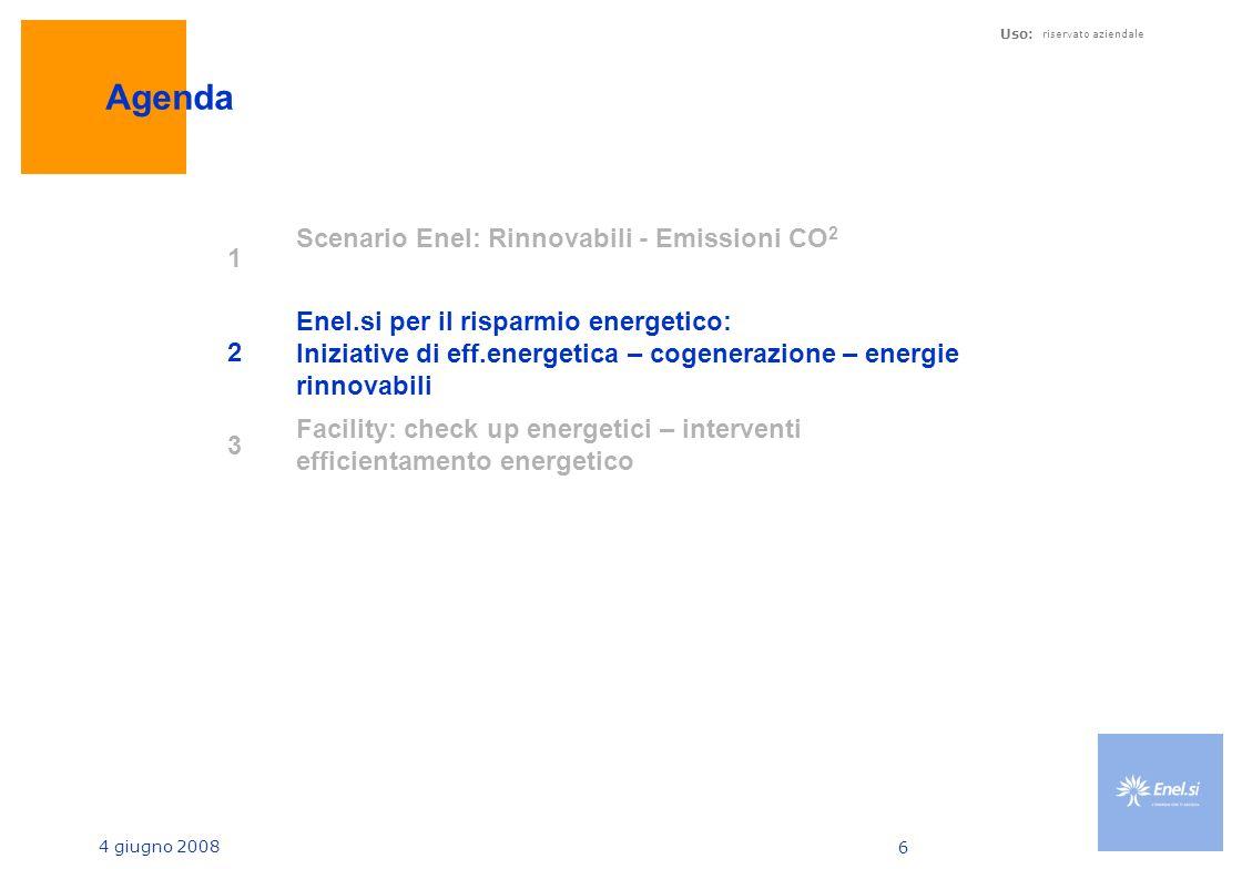 4 giugno 2008 Uso: riservato aziendale 6 Agenda 1 Scenario Enel: Rinnovabili - Emissioni CO 2 2 Enel.si per il risparmio energetico: Iniziative di eff.energetica – cogenerazione – energie rinnovabili 3 Facility: check up energetici – interventi efficientamento energetico