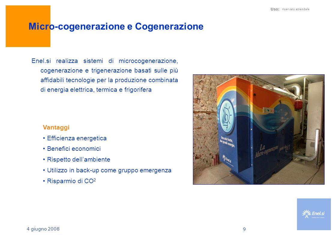 4 giugno 2008 Uso: riservato aziendale 9 Micro-cogenerazione e Cogenerazione Enel.si realizza sistemi di microcogenerazione, cogenerazione e trigenerazione basati sulle più affidabili tecnologie per la produzione combinata di energia elettrica, termica e frigorifera Vantaggi Efficienza energetica Benefici economici Rispetto dellambiente Utilizzo in back-up come gruppo emergenza Risparmio di CO 2
