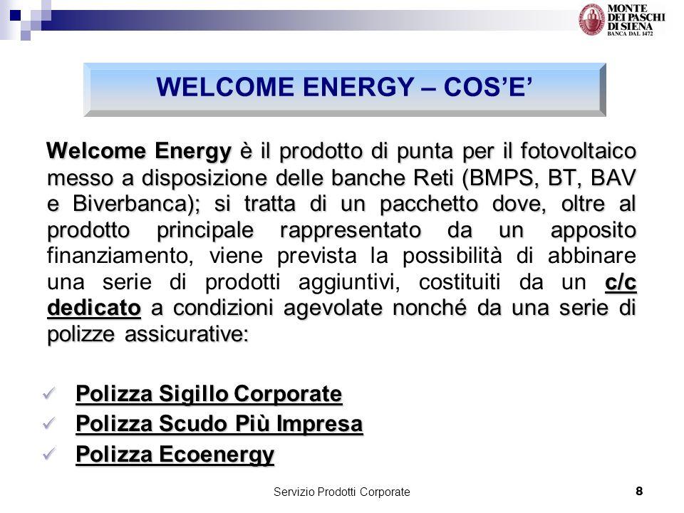 Servizio Prodotti Corporate8 Welcome Energy è il prodotto di punta per il fotovoltaico messo a disposizione delle banche Reti (BMPS, BT, BAV e Biverbanca); si tratta di un pacchetto dove, oltre al prodotto principale rappresentato da un apposito c/c dedicato a condizioni agevolate nonché da una serie di polizze assicurative: Welcome Energy è il prodotto di punta per il fotovoltaico messo a disposizione delle banche Reti (BMPS, BT, BAV e Biverbanca); si tratta di un pacchetto dove, oltre al prodotto principale rappresentato da un apposito finanziamento, viene prevista la possibilità di abbinare una serie di prodotti aggiuntivi, costituiti da un c/c dedicato a condizioni agevolate nonché da una serie di polizze assicurative: Polizza Sigillo Corporate Polizza Sigillo Corporate Polizza Scudo Più Impresa Polizza Scudo Più Impresa Polizza Ecoenergy Polizza Ecoenergy WELCOME ENERGY – COSE