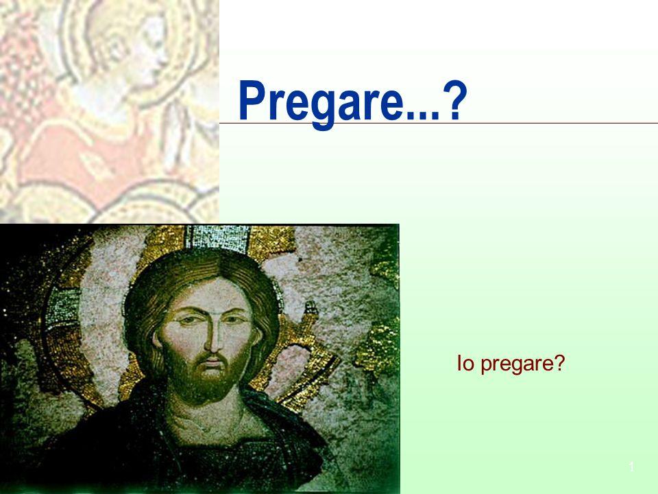 1 Pregare...? Io pregare?
