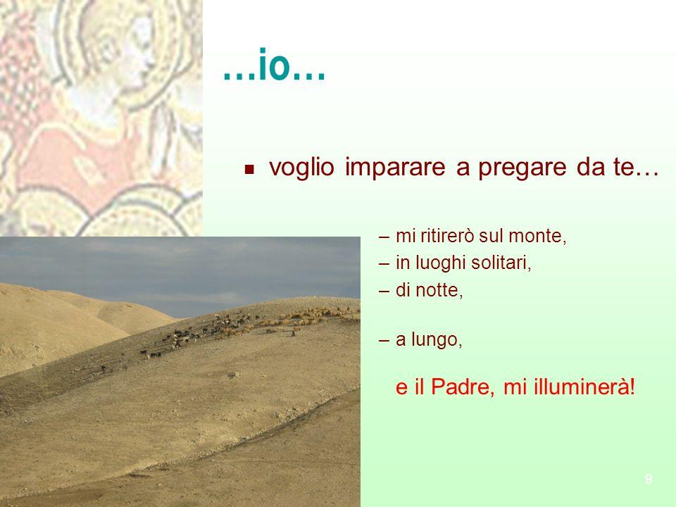 9 …io… voglio imparare a pregare da te… –mi ritirerò sul monte, –in luoghi solitari, –di notte, –a lungo, e il Padre, mi illuminerà!