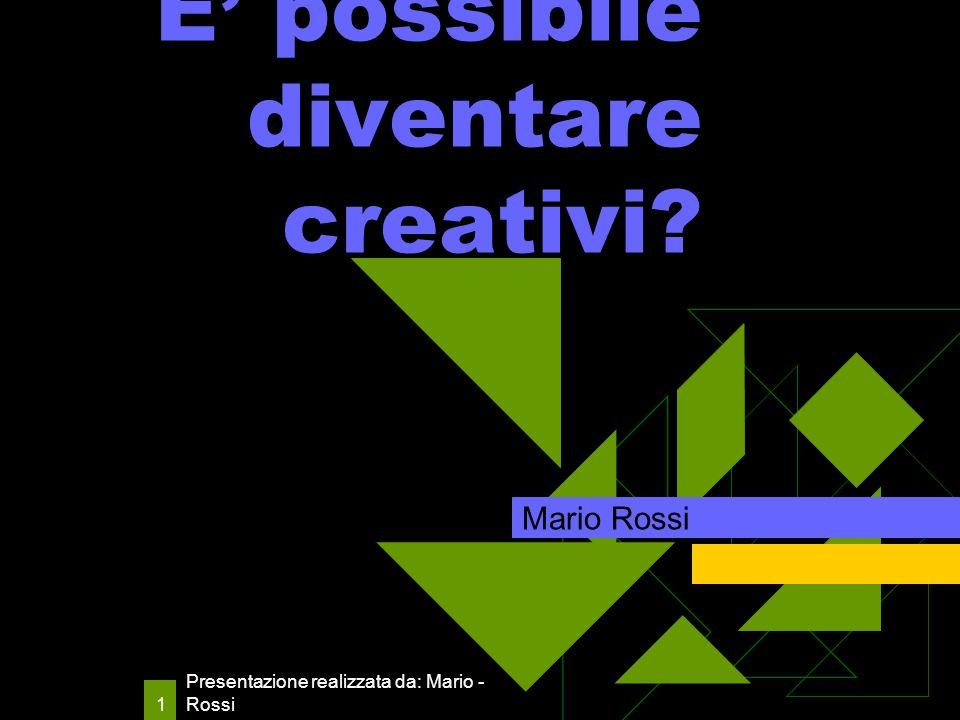 Presentazione realizzata da: Mario - Rossi 1 E possibile diventare creativi Mario Rossi