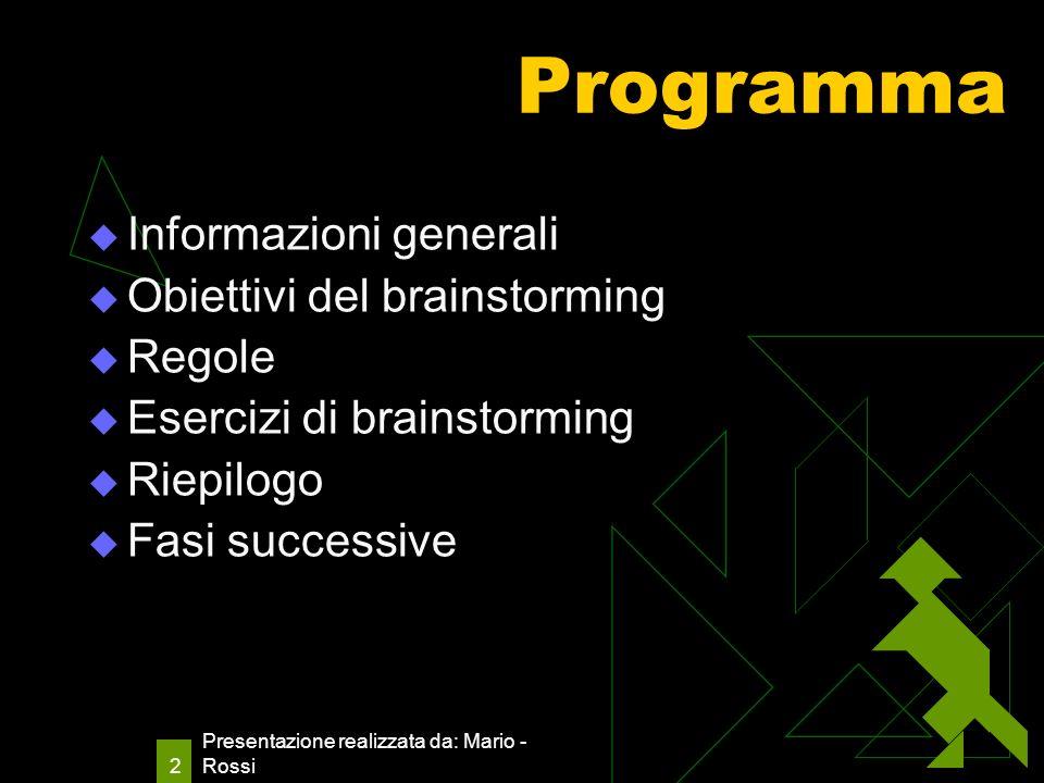Presentazione realizzata da: Mario - Rossi 2 Programma Informazioni generali Obiettivi del brainstorming Regole Esercizi di brainstorming Riepilogo Fasi successive