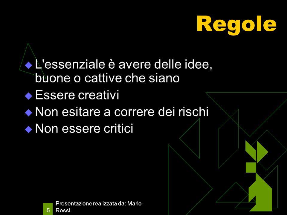 Presentazione realizzata da: Mario - Rossi 5 Regole L essenziale è avere delle idee, buone o cattive che siano Essere creativi Non esitare a correre dei rischi Non essere critici