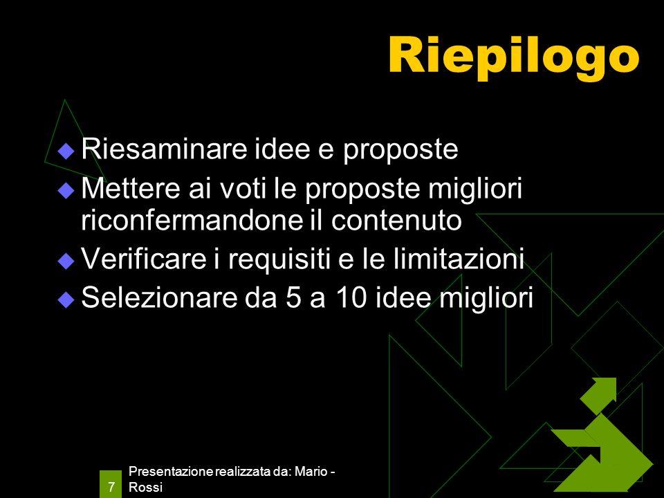 Presentazione realizzata da: Mario - Rossi 7 Riepilogo Riesaminare idee e proposte Mettere ai voti le proposte migliori riconfermandone il contenuto Verificare i requisiti e le limitazioni Selezionare da 5 a 10 idee migliori
