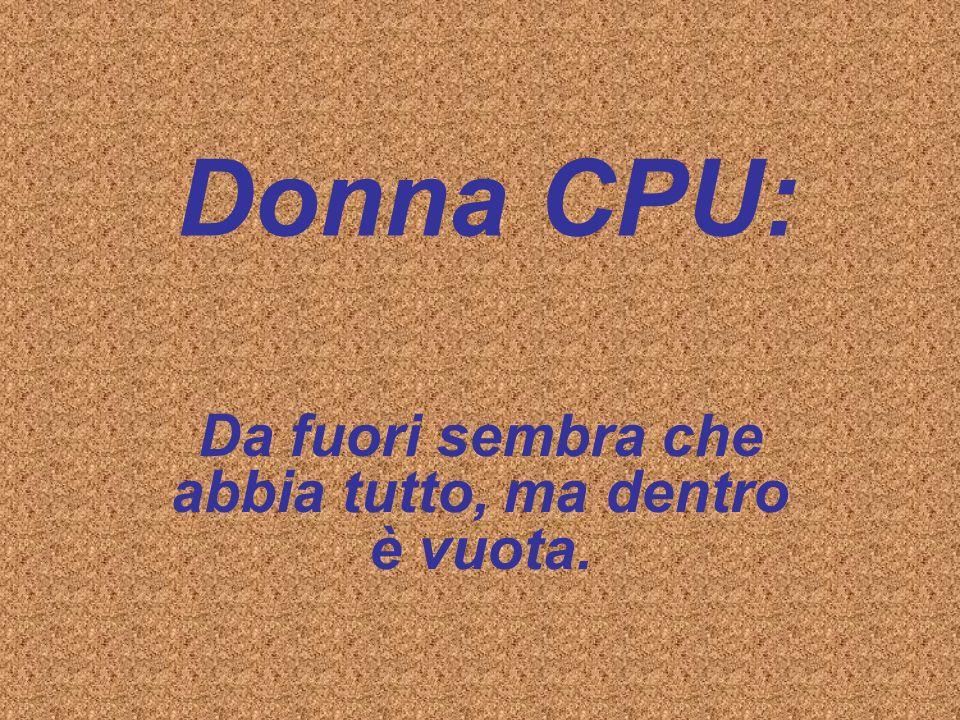 Donna CPU: Da fuori sembra che abbia tutto, ma dentro è vuota.