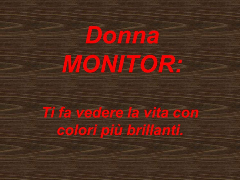 Donna MONITOR: Ti fa vedere la vita con colori più brillanti.