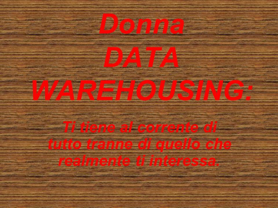 Donna DATA WAREHOUSING: Ti tiene al corrente di tutto tranne di quello che realmente ti interessa.