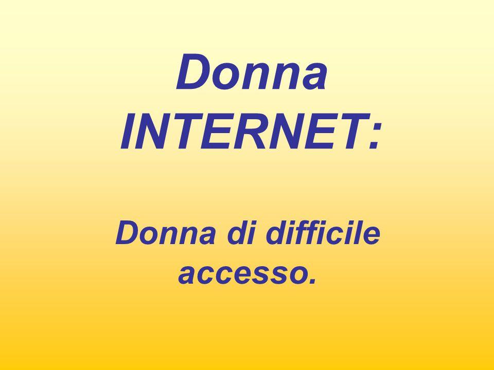 Donna INTERNET: Donna di difficile accesso.