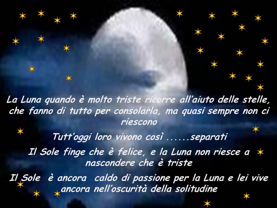 La sua preoccupazione era tanto grande che pensò di chiedere un favore a Dio : Signore,aiuta la Luna per favore,lei è più fragile di me,non sopporterà