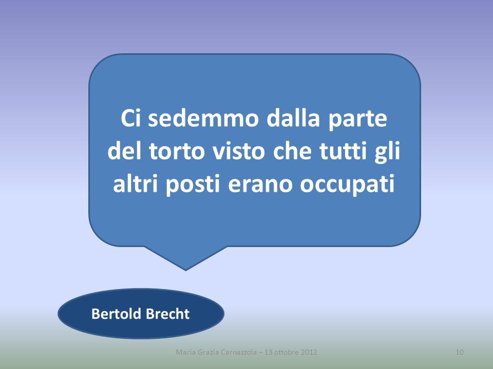 Maria Grazia Carnazzola – 13 ottobre 201210 Ci sedemmo dalla parte del torto visto che tutti gli altri posti erano occupati Bertold Brecht