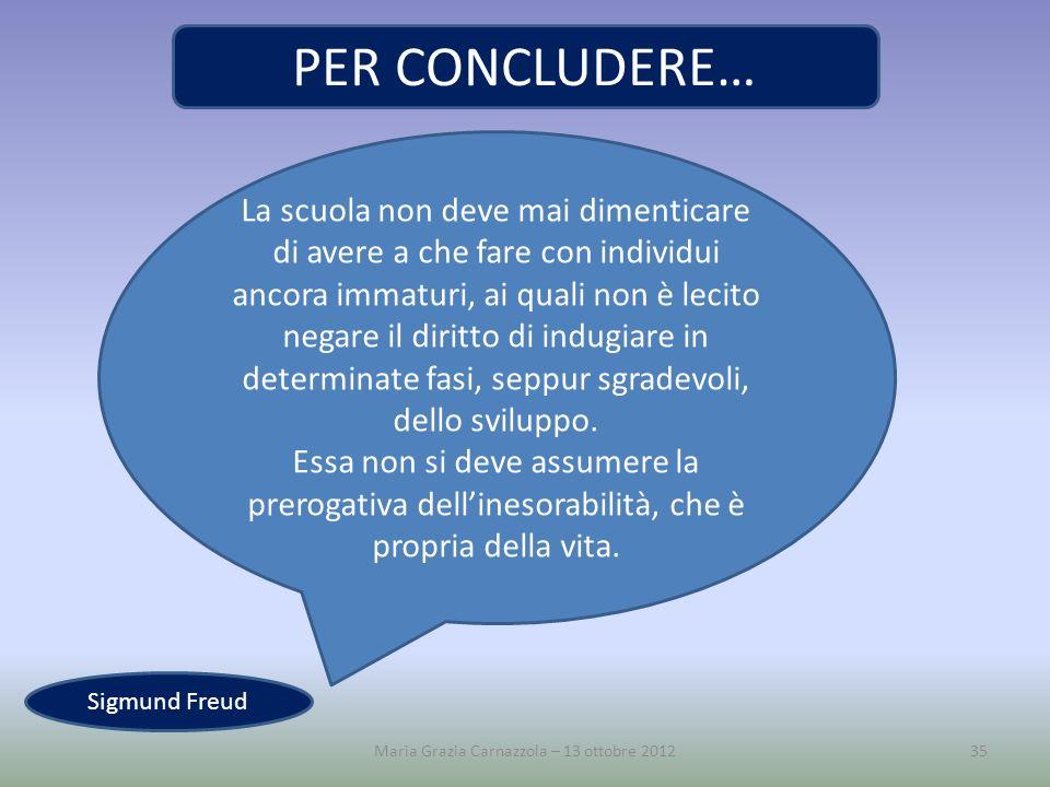 Maria Grazia Carnazzola – 13 ottobre 201235 La scuola non deve mai dimenticare di avere a che fare con individui ancora immaturi, ai quali non è lecit