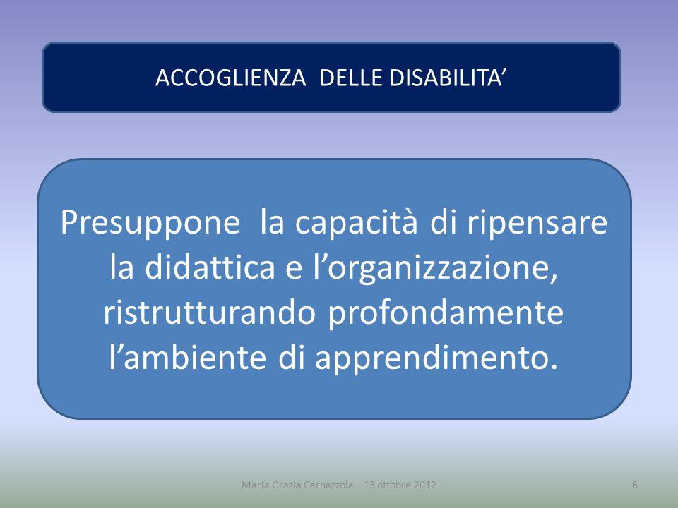 Maria Grazia Carnazzola – 13 ottobre 20126 ACCOGLIENZA DELLE DISABILITA Presuppone la capacità di ripensare la didattica e lorganizzazione, ristruttur