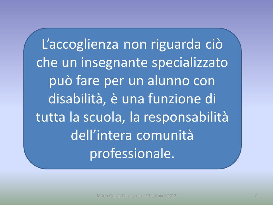 Maria Grazia Carnazzola – 13 ottobre 20127 Laccoglienza non riguarda ciò che un insegnante specializzato può fare per un alunno con disabilità, è una