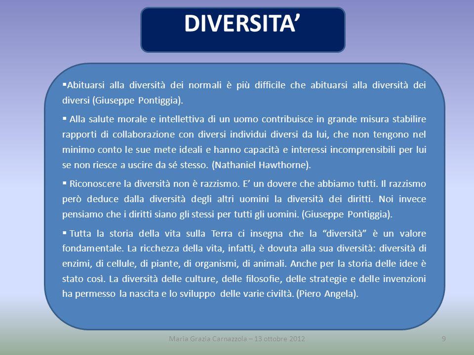 9Maria Grazia Carnazzola – 13 ottobre 2012 DIVERSITA Abituarsi alla diversità dei normali è più difficile che abituarsi alla diversità dei diversi (Gi