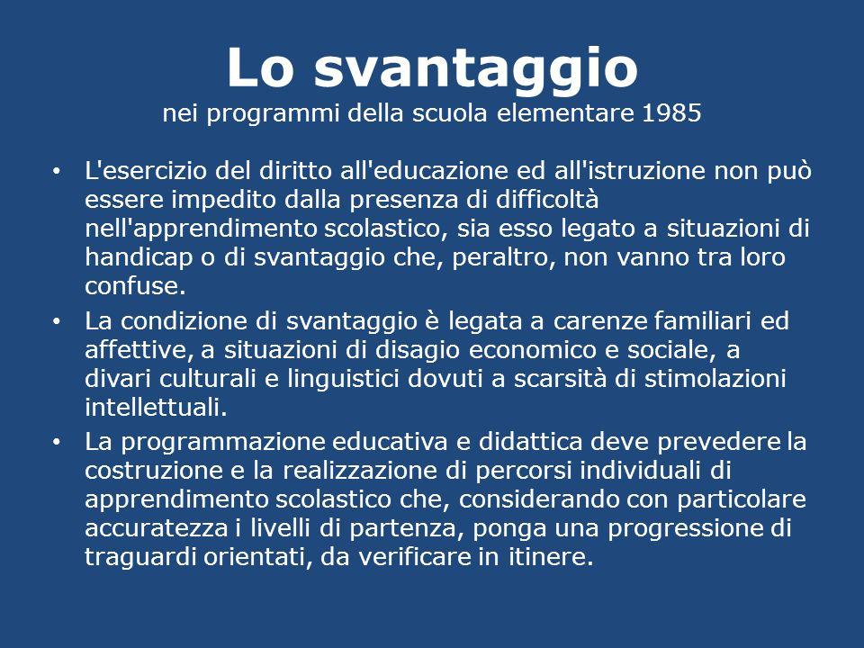 Lo svantaggio nei programmi della scuola elementare 1985 L'esercizio del diritto all'educazione ed all'istruzione non può essere impedito dalla presen