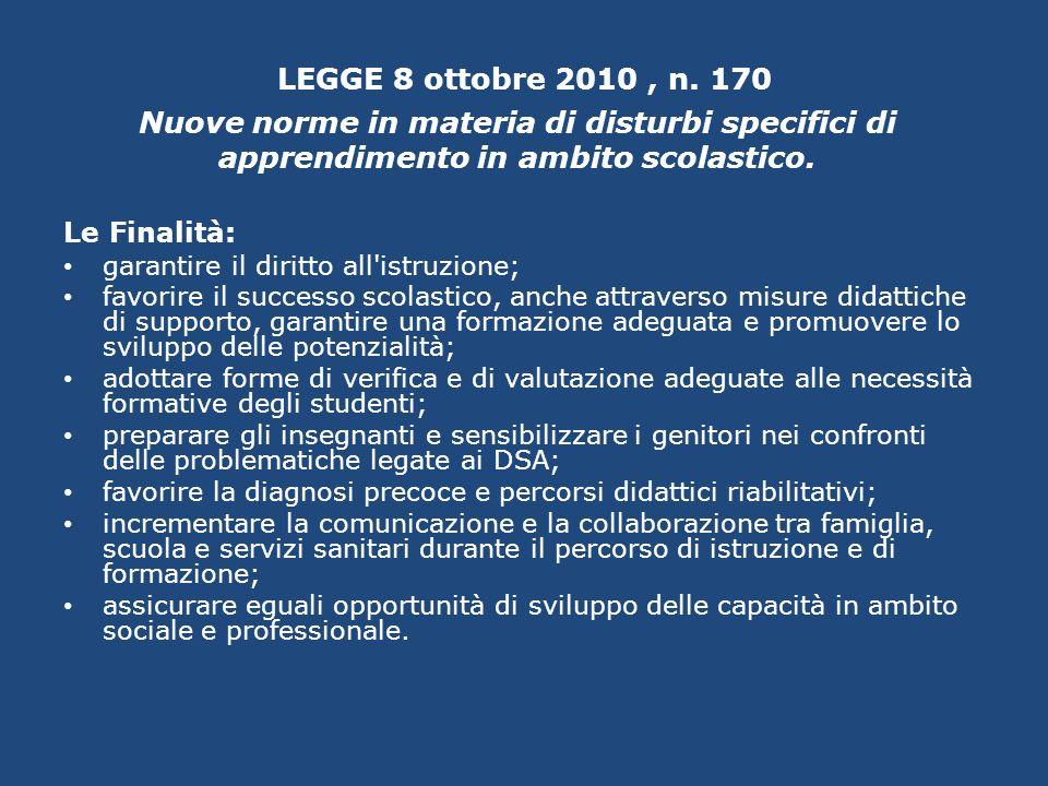 LEGGE 8 ottobre 2010, n. 170 Nuove norme in materia di disturbi specifici di apprendimento in ambito scolastico. Le Finalità: garantire il diritto all