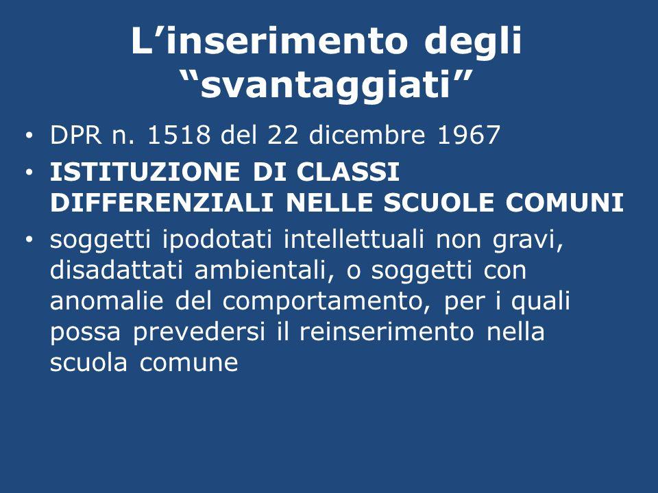 Linserimento degli svantaggiati DPR n. 1518 del 22 dicembre 1967 ISTITUZIONE DI CLASSI DIFFERENZIALI NELLE SCUOLE COMUNI soggetti ipodotati intellettu