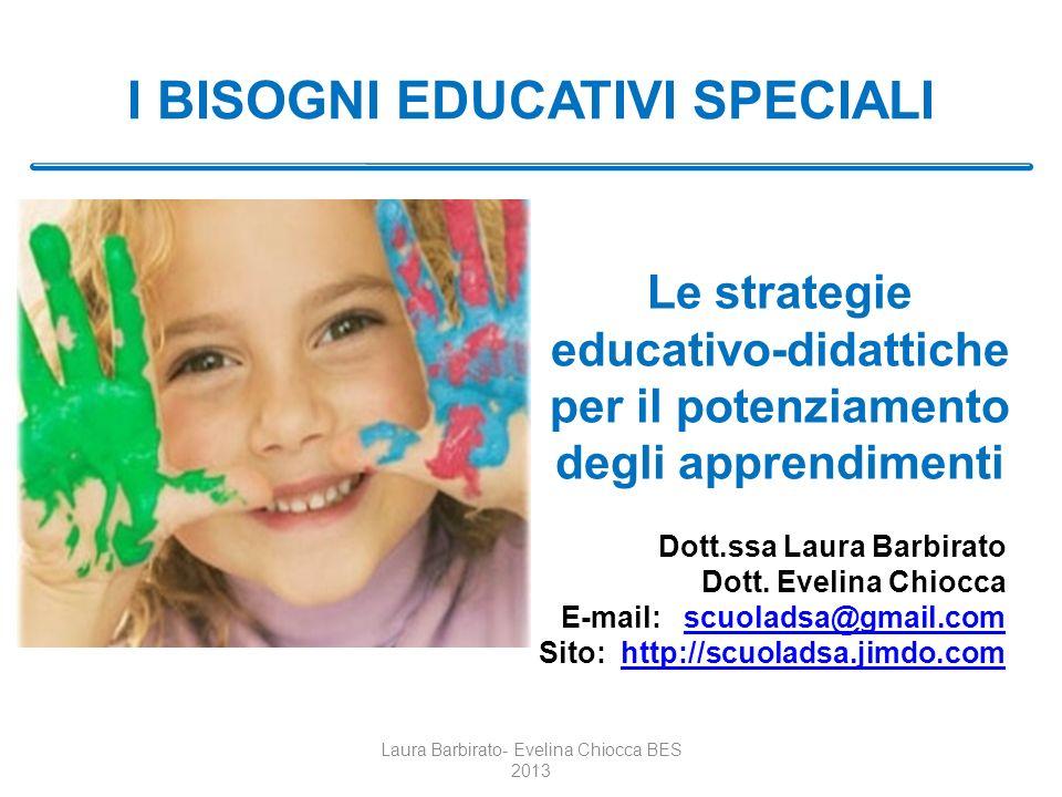 I BISOGNI EDUCATIVI SPECIALI Laura Barbirato- Evelina Chiocca BES 2013 Le strategie educativo-didattiche per il potenziamento degli apprendimenti Dott