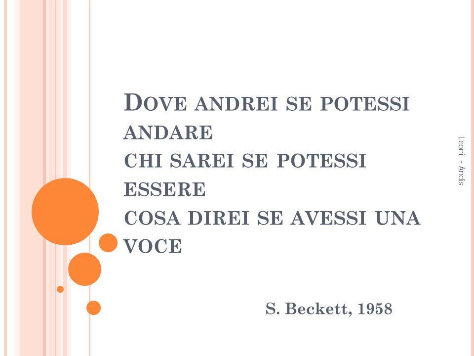 D OVE ANDREI SE POTESSI ANDARE CHI SAREI SE POTESSI ESSERE COSA DIREI SE AVESSI UNA VOCE S. Beckett, 1958 Leoni - Andis