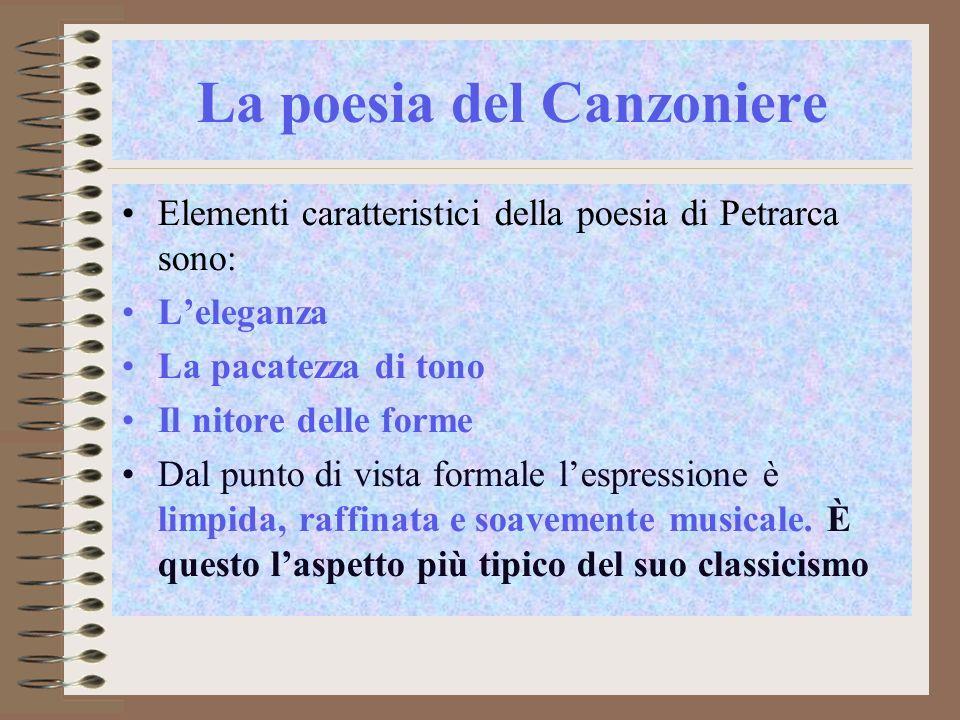 La poesia del Canzoniere Elementi caratteristici della poesia di Petrarca sono: Leleganza La pacatezza di tono Il nitore delle forme Dal punto di vista formale lespressione è limpida, raffinata e soavemente musicale.