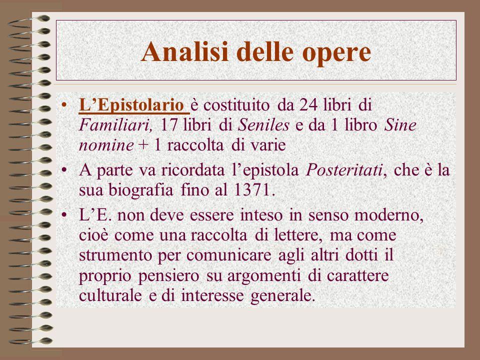 Analisi delle opere LEpistolario è costituito da 24 libri di Familiari, 17 libri di Seniles e da 1 libro Sine nomine + 1 raccolta di varie A parte va ricordata lepistola Posteritati, che è la sua biografia fino al 1371.